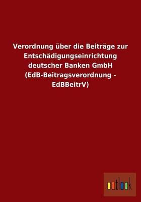 Verordnung ber Die Beitr ge Zur Entsch digungseinrichtung Deutscher Banken Gmbh (Edb-Beitragsverordnung - Edbbeitrv) (Paperback)