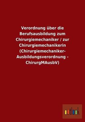 Verordnung Uber Die Berufsausbildung Zum Chirurgiemechaniker / Zur Chirurgiemechanikerin (Chirurgiemechaniker-Ausbildungsverordnung - Chirurgmausbv) (Paperback)