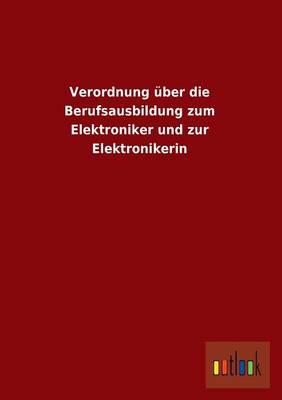 Verordnung Uber Die Berufsausbildung Zum Elektroniker Und Zur Elektronikerin (Paperback)
