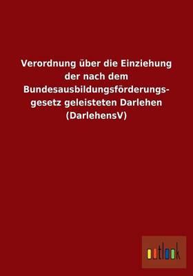 Verordnung ber Die Einziehung Der Nach Dem Bundesausbildungsf rderungsgesetz Geleisteten Darlehen (Darlehensv) (Paperback)