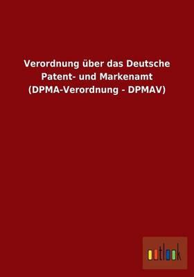 Verordnung Uber Das Deutsche Patent- Und Markenamt (Dpma-Verordnung - Dpmav) (Paperback)