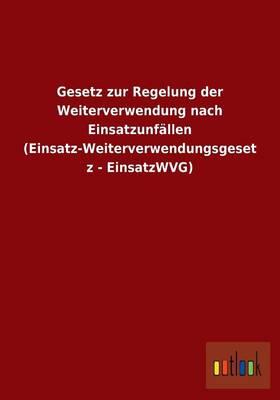Gesetz Zur Regelung Der Weiterverwendung Nach Einsatzunfallen (Einsatz-Weiterverwendungsgesetz - Einsatzwvg) (Paperback)