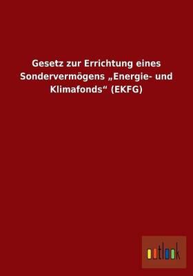 """Gesetz Zur Errichtung Eines Sondervermogens """"Energie- Und Klimafonds (Ekfg) (Paperback)"""