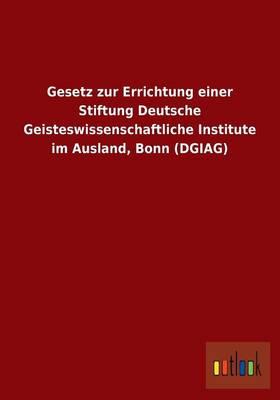Gesetz Zur Errichtung Einer Stiftung Deutsche Geisteswissenschaftliche Institute Im Ausland, Bonn (Dgiag) (Paperback)