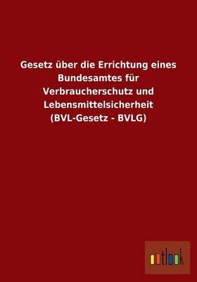 Gesetz Uber Die Errichtung Eines Bundesamtes Fur Verbraucherschutz Und Lebensmittelsicherheit (Bvl-Gesetz - Bvlg) (Paperback)