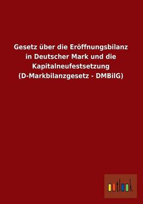 Gesetz Uber Die Eroffnungsbilanz in Deutscher Mark Und Die Kapitalneufestsetzung (D-Markbilanzgesetz - Dmbilg) (Paperback)