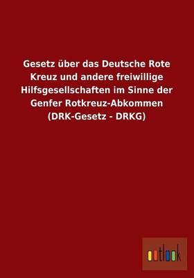 Gesetz Uber Das Deutsche Rote Kreuz Und Andere Freiwillige Hilfsgesellschaften Im Sinne Der Genfer Rotkreuz-Abkommen (Drk-Gesetz - Drkg) (Paperback)
