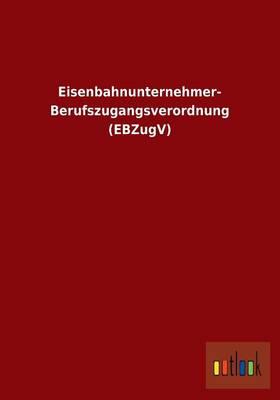 Eisenbahnunternehmer-Berufszugangsverordnung (Ebzugv) (Paperback)