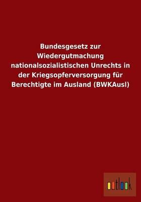 Bundesgesetz Zur Wiedergutmachung Nationalsozialistischen Unrechts in Der Kriegsopferversorgung Fur Berechtigte Im Ausland (Bwkausl) (Paperback)