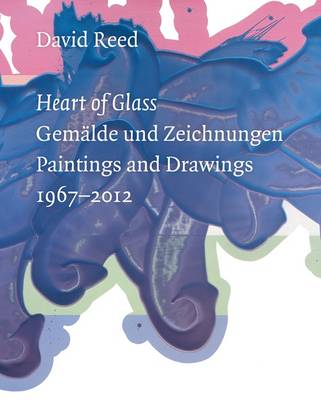 David Reed: Heart of Glass: Paintings and Drawings 1967-2012 (Paperback)