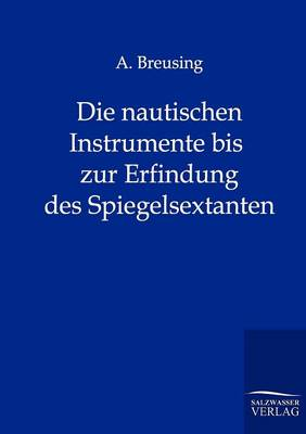 Die Nautischen Instrumente Bis Zur Erfindung Des Spiegelsextanten (Paperback)
