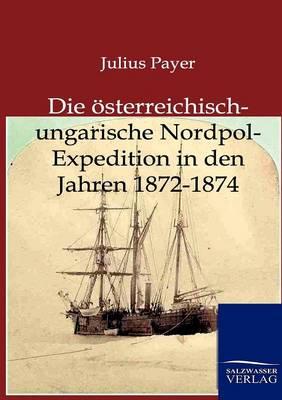 Die Osterreichisch-Ungarische Nordpol-Expedition in Den Jahren 1872-1874 (Paperback)