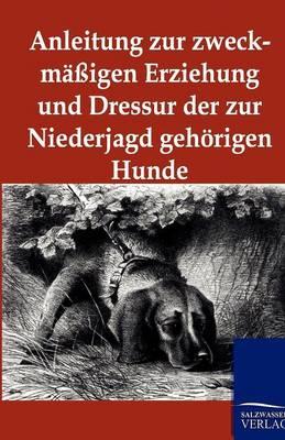 Anleitung Zur Zweckmaigen Erziehung Und Dressur Der Zur Niederjagd Gehorigen Hunde (Paperback)