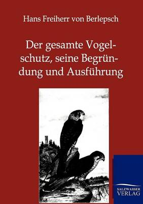 Der Gesamte Vogelschutz, Seine Begrundung Und Ausfuhrung (Paperback)
