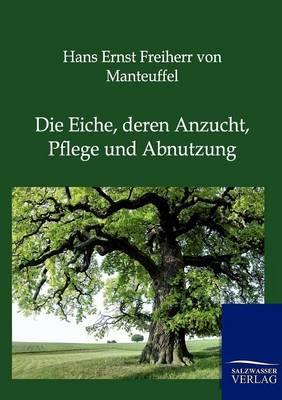 Die Eiche, Deren Anzucht, Pflege Und Abnutzung (Paperback)