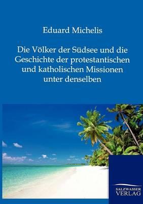 Die Volker Der Sudsee Und Die Geschichte Der Protestantischen Und Katholischen Missionen Unter Denselben (Paperback)