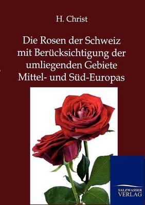 Die Rosen Der Schweiz Mit Berucksichtigung Der Umliegenden Gebiete Mittel- Und Sud-Europas (Paperback)
