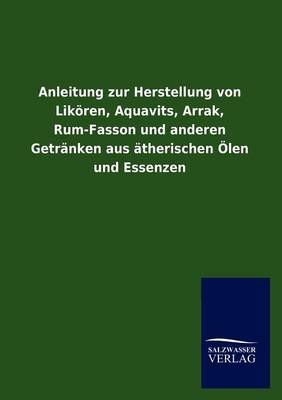 Anleitung Zur Herstellung Von Lik Ren, Aquavits, Arrak, Rum-Fasson Und Anderen Getr Nken Aus Therischen Len Und Essenzen (Paperback)