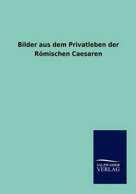 Bilder Aus Dem Privatleben Der Roemischen Caesaren (Paperback)