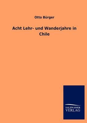 Acht Lehr- Und Wanderjahre in Chile (Paperback)