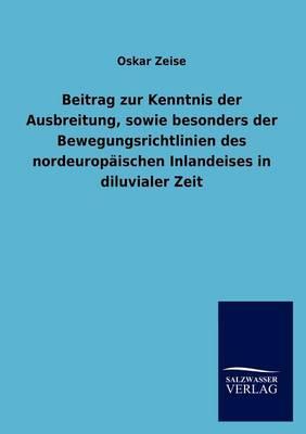 Beitrag Zur Kenntnis Der Ausbreitung, Sowie Besonders Der Bewegungsrichtlinien Des Nordeurop ischen Inlandeises in Diluvialer Zeit (Paperback)