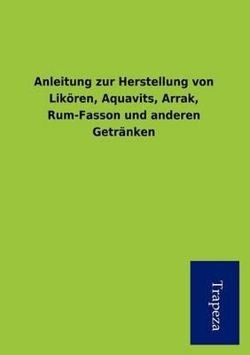 Anleitung Zur Herstellung Von Lik Ren, Aquavits, Arrak, Rum-Fasson Und Anderen Getr Nken (Paperback)