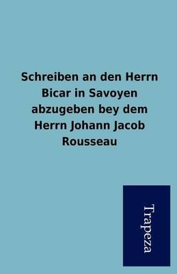 Schreiben an Den Herrn Bicar in Savoyen Abzugeben Bey Dem Herrn Johann Jacob Rousseau (Paperback)