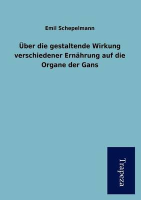 Ber Die Gestaltende Wirkung Verschiedener Ern Hrung Auf Die Organe Der Gans (Paperback)