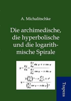 Die Archimedische, Die Hyperbolische Und Die Logarithmische Spirale (Paperback)