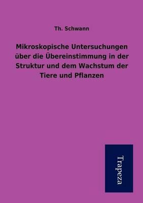 Mikroskopische Untersuchungen Uber Die Ubereinstimmung in Der Struktur Und Dem Wachstum Der Tiere Und Pflanzen (Paperback)