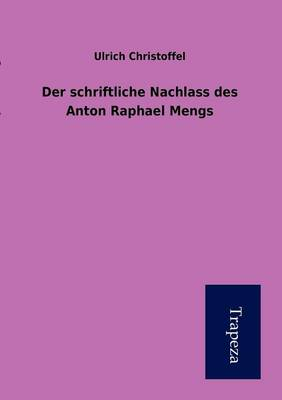 Der Schriftliche Nachlass Des Anton Raphael Mengs (Paperback)