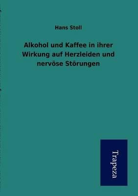 Alkohol Und Kaffee in Ihrer Wirkung Auf Herzleiden Und Nerv Se St Rungen (Paperback)