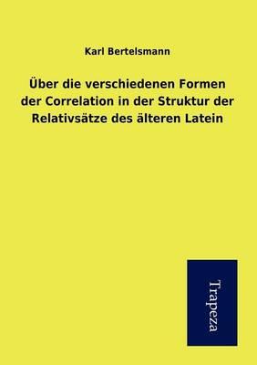 Ber Die Verschiedenen Formen Der Correlation in Der Struktur Der Relativs Tze Des Lteren Latein (Paperback)