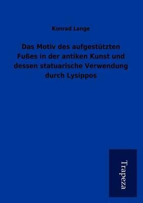 Das Motiv Des Aufgestutzten Fusses in Der Antiken Kunst Und Dessen Statuarische Verwendung Durch Lysippos (Paperback)