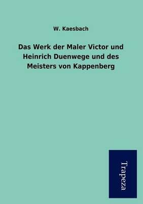 Das Werk Der Maler Victor Und Heinrich Duenwege Und Des Meisters Von Kappenberg (Paperback)