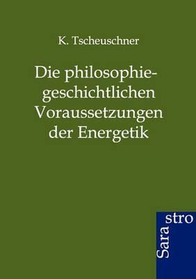Die Philosophiegeschichtlichen Voraussetzungen Der Energetik (Paperback)