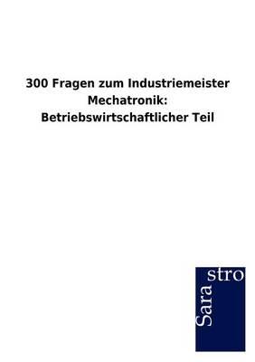 300 Fragen Zum Industriemeister Mechatronik: Betriebswirtschaftlicher Teil (Paperback)