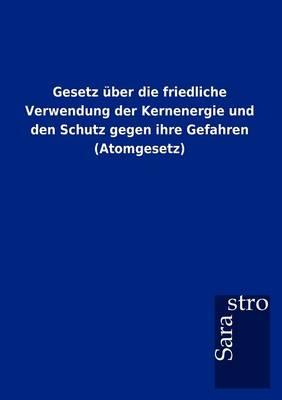 Gesetz Ber Die Friedliche Verwendung Der Kernenergie Und Den Schutz Gegen Ihre Gefahren (Atomgesetz) (Paperback)