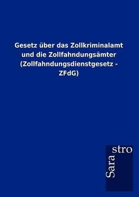 Gesetz Ber Das Zollkriminalamt Und Die Zollfahndungs Mter (Zollfahndungsdienstgesetz - Zfdg) (Paperback)