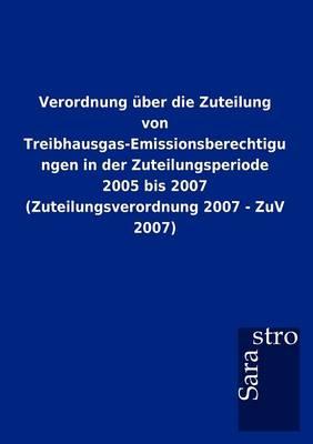 Verordnung ber Die Zuteilung Von Treibhausgas-Emissionsberechtigungen in Der Zuteilungsperiode 2005 Bis 2007 (Zuteilungsverordnung 2007 - Zuv 2007) (Paperback)