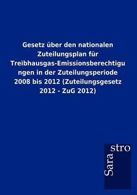 Gesetz Ber Den Nationalen Zuteilungsplan Fur Treibhausgas-Emissionsberechtigungen in Der Zuteilungsperiode 2008 Bis 2012 (Zuteilungsgesetz 2012 - Zug (Paperback)