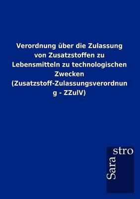 Verordnung Ber Die Zulassung Von Zusatzstoffen Zu Lebensmitteln Zu Technologischen Zwecken (Zusatzstoff-Zulassungsverordnung - Zzulv) (Paperback)