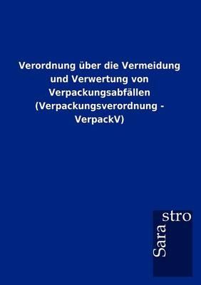 Verordnung ber Die Vermeidung Und Verwertung Von Verpackungsabf llen (Verpackungsverordnung - Verpackv) (Paperback)