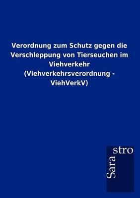 Verordnung Zum Schutz Gegen Die Verschleppung Von Tierseuchen Im Viehverkehr (Viehverkehrsverordnung - Viehverkv) (Paperback)