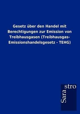 Gesetz Ber Den Handel Mit Berechtigungen Zur Emission Von Treibhausgasen (Treibhausgas- Emissionshandelsgesetz - Tehg) (Paperback)