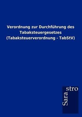 Verordnung Zur Durchf Hrung Des Tabaksteuergesetzes (Tabaksteuerverordnung - Tabstv) (Paperback)