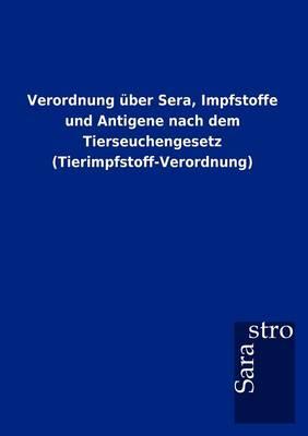 Verordnung ber Sera, Impfstoffe Und Antigene Nach Dem Tierseuchengesetz (Tierimpfstoff-Verordnung) (Paperback)