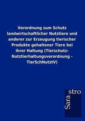 Verordnung Zum Schutz Landwirtschaftlicher Nutztiere Und Anderer Zur Erzeugung Tierischer Produkte Gehaltener Tiere Bei Ihrer Haltung (Tierschutz- Nutztierhaltungsverordnung - Tierschnutztv) (Paperback)