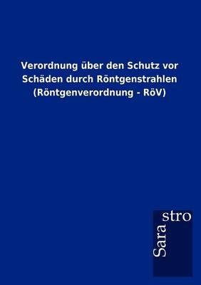 Verordnung Ber Den Schutz VOR Sch Den Durch R Ntgenstrahlen (R Ntgenverordnung - R V) (Paperback)