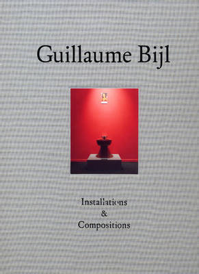 Guillaume Bijl: Installations and Compositions (Hardback)